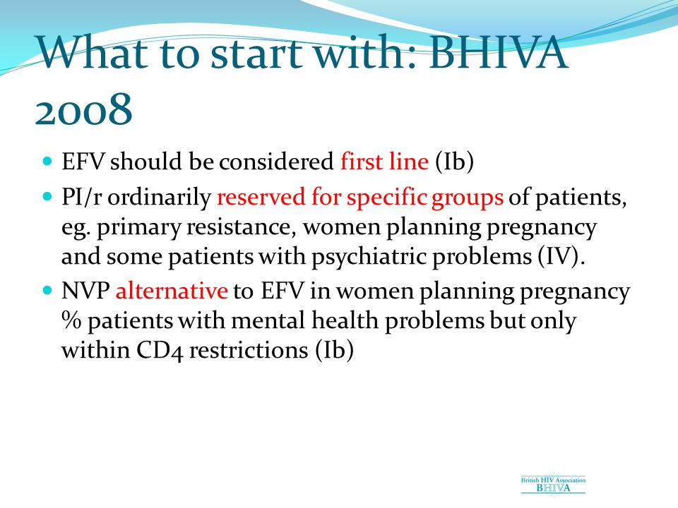 What to start with: BHIVA 2008 EFV should be considered first line (Ib) PI/r ordinarily reserved for specific groups of patients, eg.