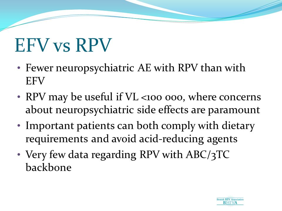EFV vs RPV Fewer neuropsychiatric AE with RPV than with EFV RPV may be useful if VL <100 000, where concerns about neuropsychiatric side effects are paramount Important patients can both comply with dietary requirements and avoid acid-reducing agents Very few data regarding RPV with ABC/3TC backbone