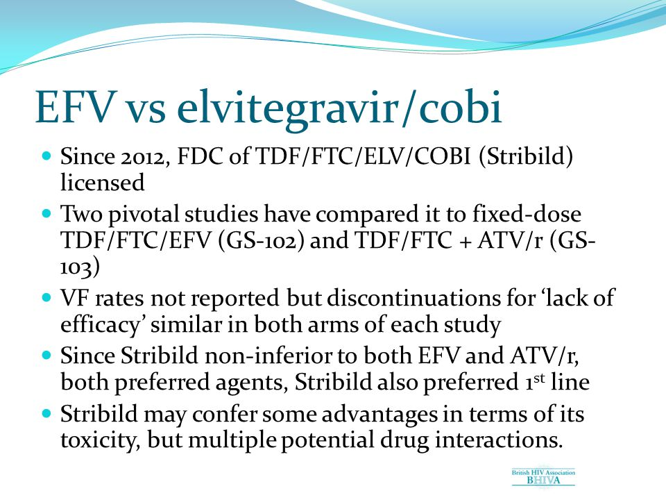 EFV vs elvitegravir/cobi Since 2012, FDC of TDF/FTC/ELV/COBI (Stribild) licensed Two pivotal studies have compared it to fixed-dose TDF/FTC/EFV (GS-102) and TDF/FTC + ATV/r (GS- 103) VF rates not reported but discontinuations for 'lack of efficacy' similar in both arms of each study Since Stribild non-inferior to both EFV and ATV/r, both preferred agents, Stribild also preferred 1 st line Stribild may confer some advantages in terms of its toxicity, but multiple potential drug interactions.