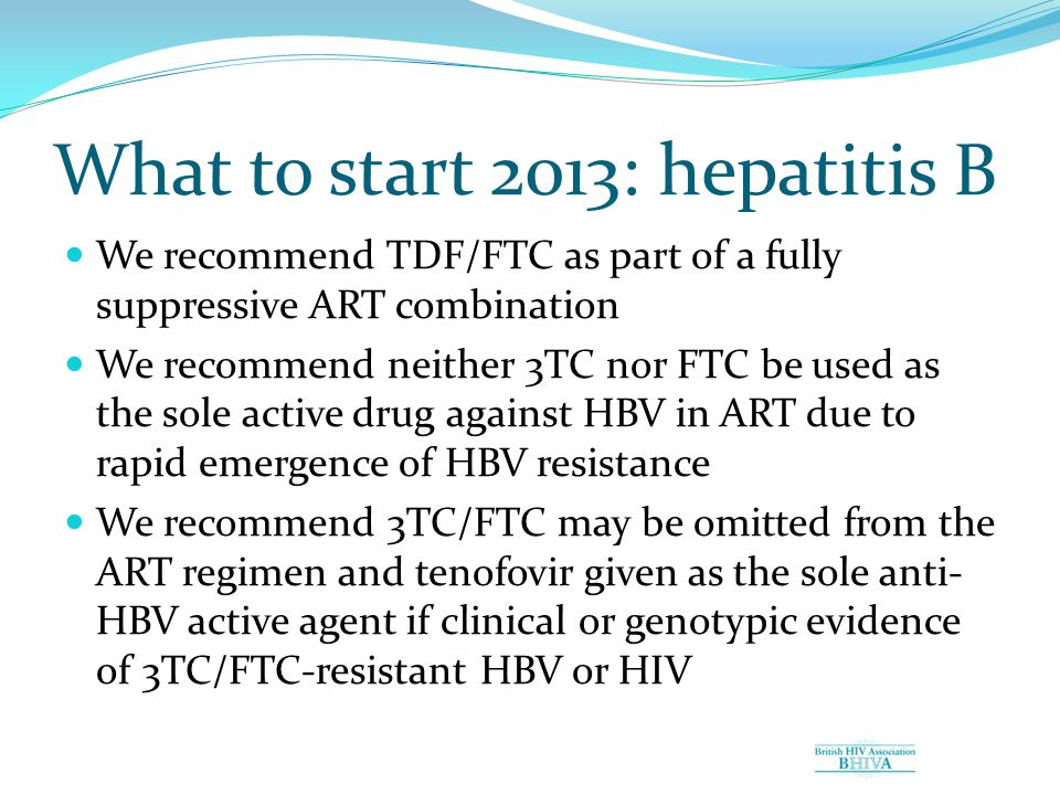 What to start 2013: hepatitis B We recommend TDF/FTC as part of a fully suppressive ART combination We recommend neither 3TC nor FTC be used as the sole active drug against HBV in ART due to rapid emergence of HBV resistance We recommend 3TC/FTC may be omitted from the ART regimen and tenofovir given as the sole anti- HBV active agent if clinical or genotypic evidence of 3TC/FTC-resistant HBV or HIV