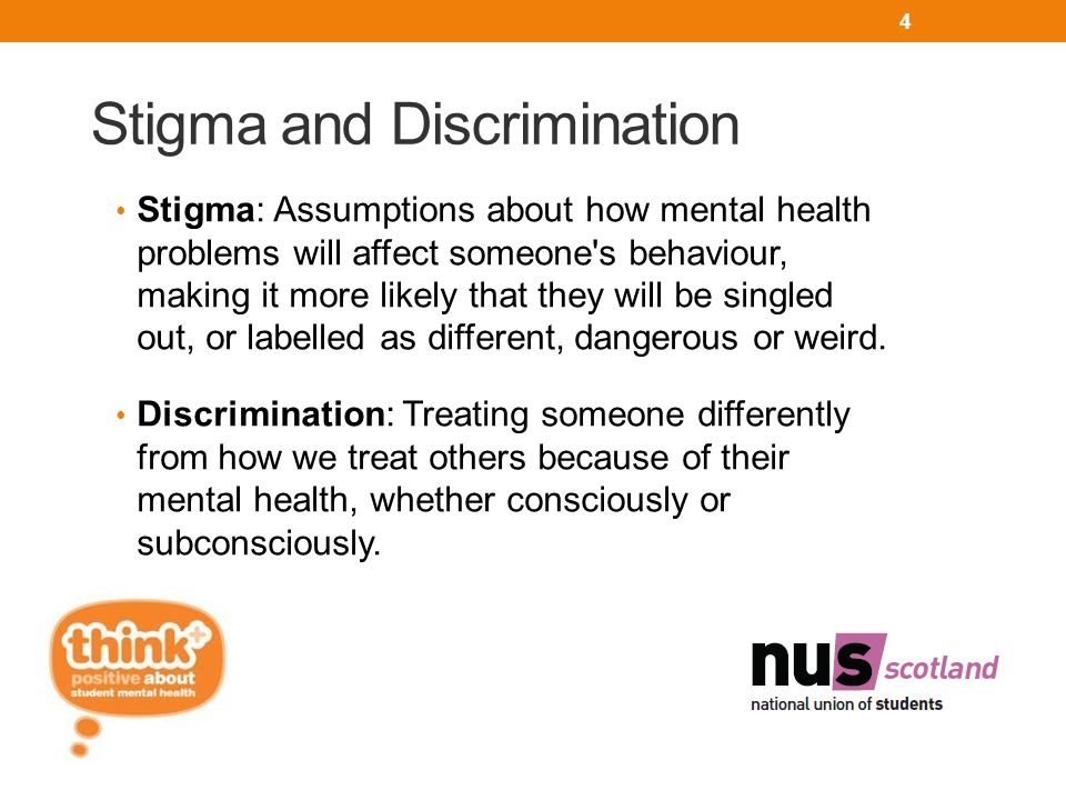 Stigma and Discrimination Stigma: Assumptions about how mental health problems will affect someone s behaviour, making it more likely that they will be singled out, or labelled as different, dangerous or weird.