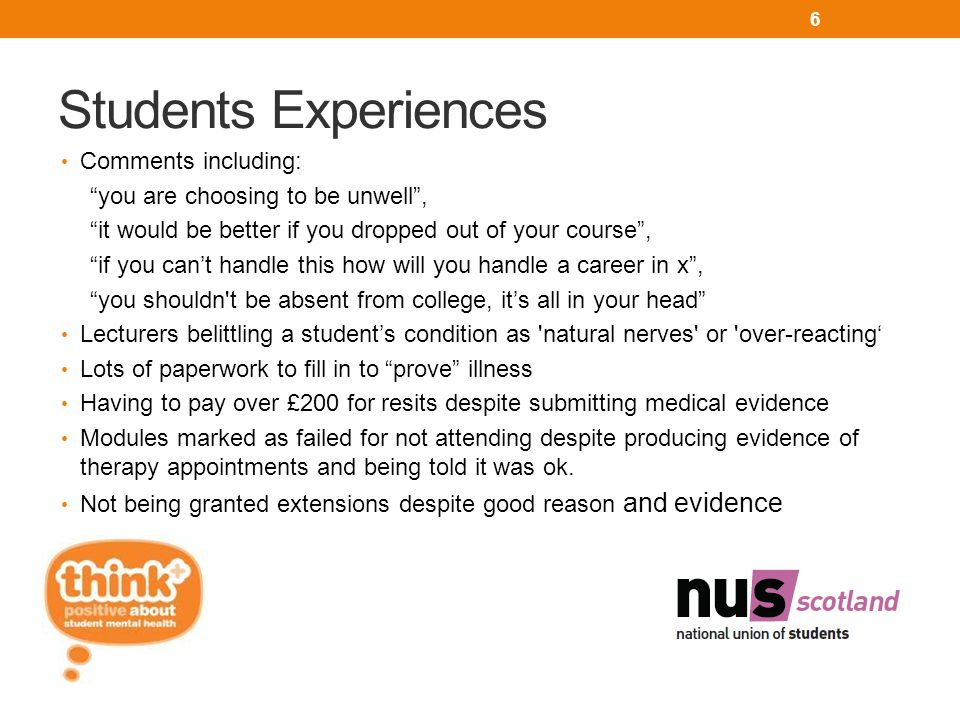 Students Experiences Comments including: you are choosing to be unwell , it would be better if you dropped out of your course , if you can't handle this how will you handle a career in x , you shouldn t be absent from college, it's all in your head Lecturers belittling a student's condition as natural nerves or over-reacting' Lots of paperwork to fill in to prove illness Having to pay over £200 for resits despite submitting medical evidence Modules marked as failed for not attending despite producing evidence of therapy appointments and being told it was ok.