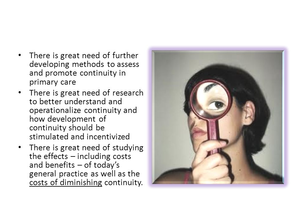 There is great need of further developing methods to assess and promote continuity in primary care There is great need of research to better understand and operationalize continuity and how development of continuity should be stimulated and incentivized There is great need of studying the effects – including costs and benefits – of today's general practice as well as the costs of diminishing continuity.