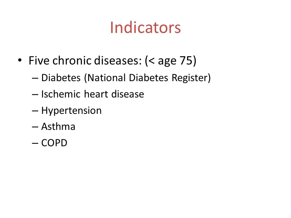 Indicators Five chronic diseases: (< age 75) – Diabetes (National Diabetes Register) – Ischemic heart disease – Hypertension – Asthma – COPD
