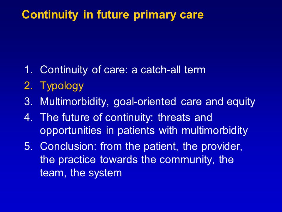 Continuity in future primary care 1.Continuity of care: a catch-all term 2.Typology 3.Multimorbidity, goal-oriented care and equity 4.The future of continuity: threats and opportunities in patients with multimorbidity 5.Conclusion: from the patient, the provider, the practice towards the community, the team, the system