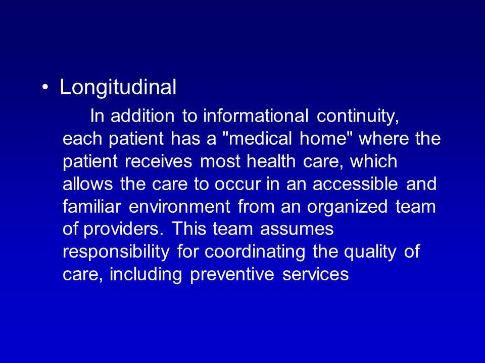 Longitudinal In addition to informational continuity, each patient has a medical home where the patient receives most health care, which allows the care to occur in an accessible and familiar environment from an organized team of providers.