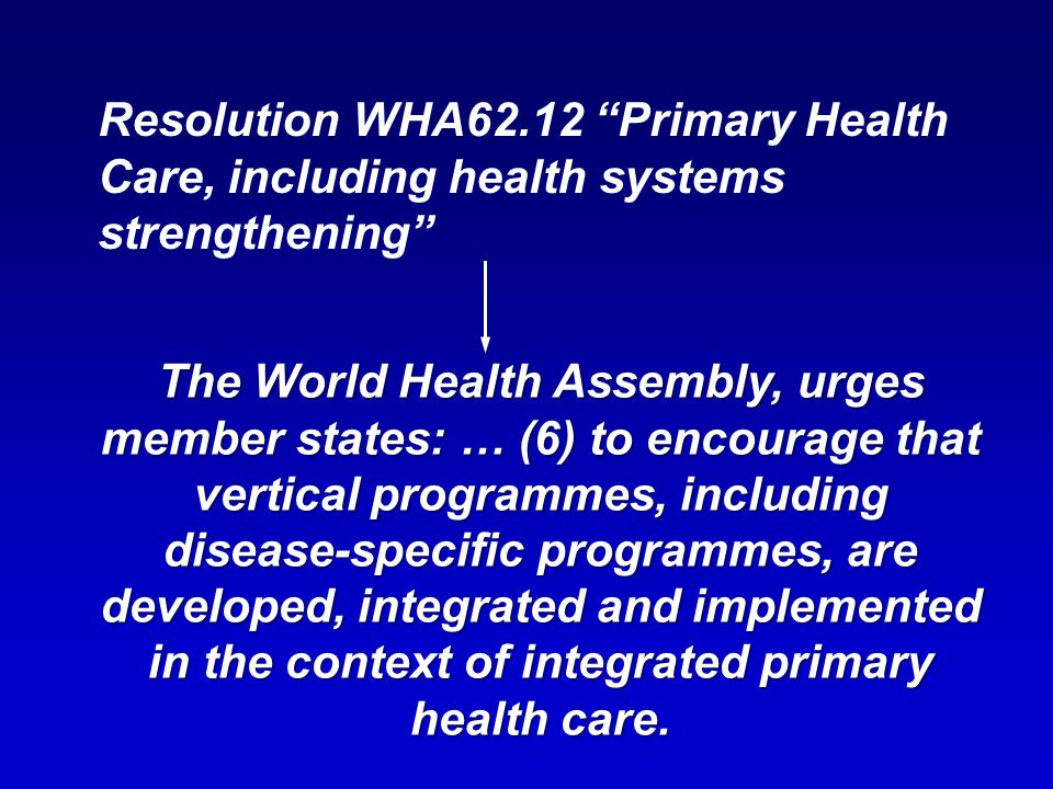Resolution WHA62.12 Primary Health Care, including health systems strengthening The World Health Assembly, urges member states: … (6) to encourage that vertical programmes, including disease-specific programmes, are developed, integrated and implemented in the context of integrated primary health care.