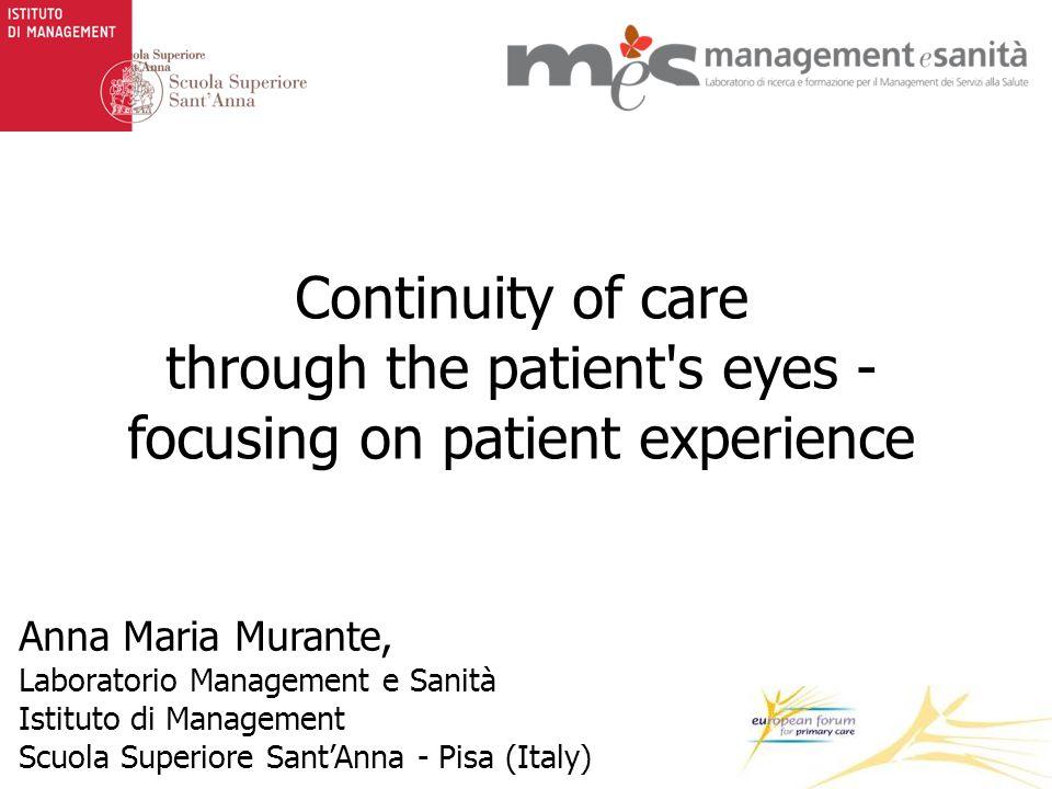 Continuity of care through the patient s eyes - focusing on patient experience Anna Maria Murante, Laboratorio Management e Sanità Istituto di Management Scuola Superiore Sant'Anna - Pisa (Italy)