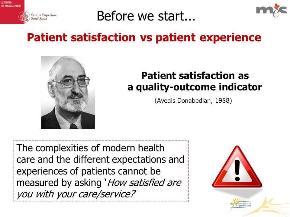 Patient satisfaction vs patient experience (Avedis Donabedian, 1988) Patient satisfaction as a quality-outcome indicator The complexities of modern health care and the different expectations and experiences of patients cannot be measured by asking 'How satisfied are you with your care/service?'