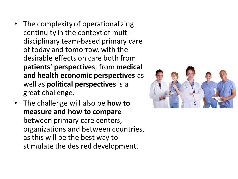The complexity of operationalizing continuity in the context of multi- disciplinary team-based primary care of today and tomorrow, with the desirable effects on care both from patients' perspectives, from medical and health economic perspectives as well as political perspectives is a great challenge.