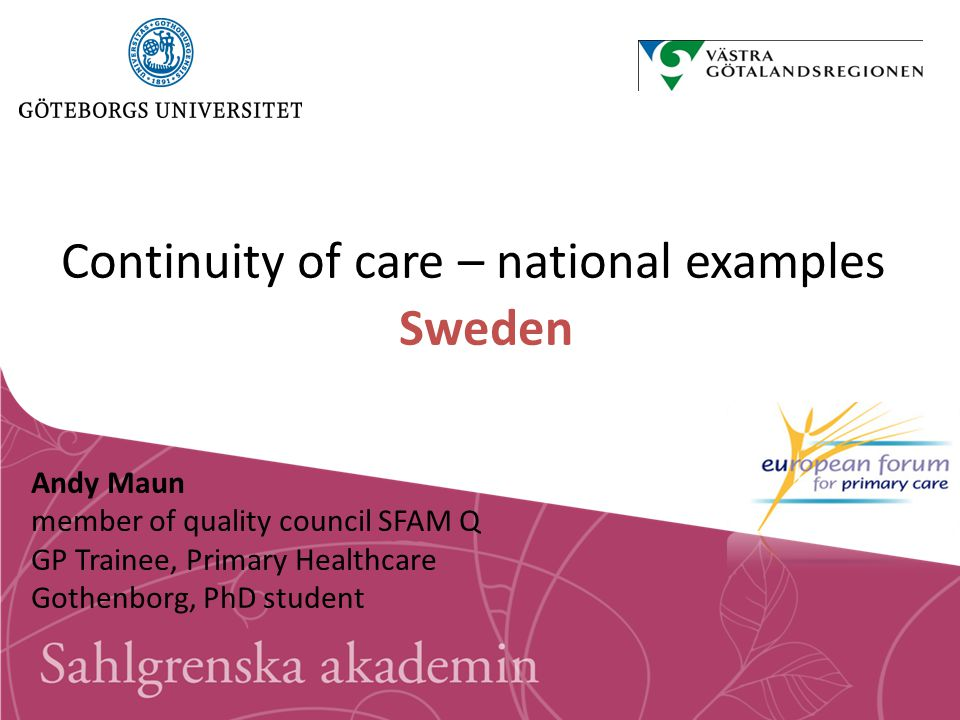 Continuity of care – national examples Sweden Andy Maun member of quality council SFAM Q GP Trainee, Primary Healthcare Gothenborg, PhD student