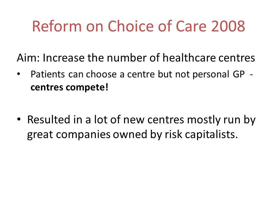 Reform on Choice of Care 2008 Aim: Increase the number of healthcare centres Patients can choose a centre but not personal GP - centres compete.