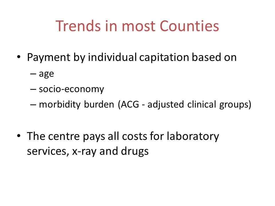 Trends in most Counties Payment by individual capitation based on – age – socio-economy – morbidity burden (ACG - adjusted clinical groups) The centre pays all costs for laboratory services, x-ray and drugs