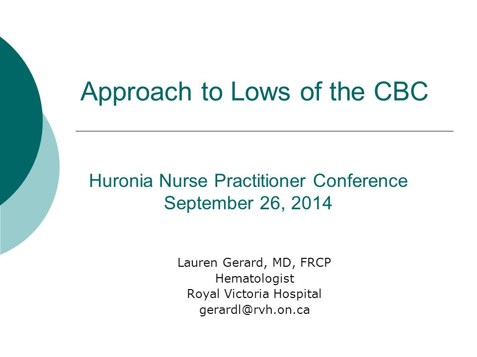 Approach to Lows of the CBC Lauren Gerard, MD, FRCP Hematologist Royal Victoria Hospital gerardl@rvh.on.ca Huronia Nurse Practitioner Conference September 26, 2014