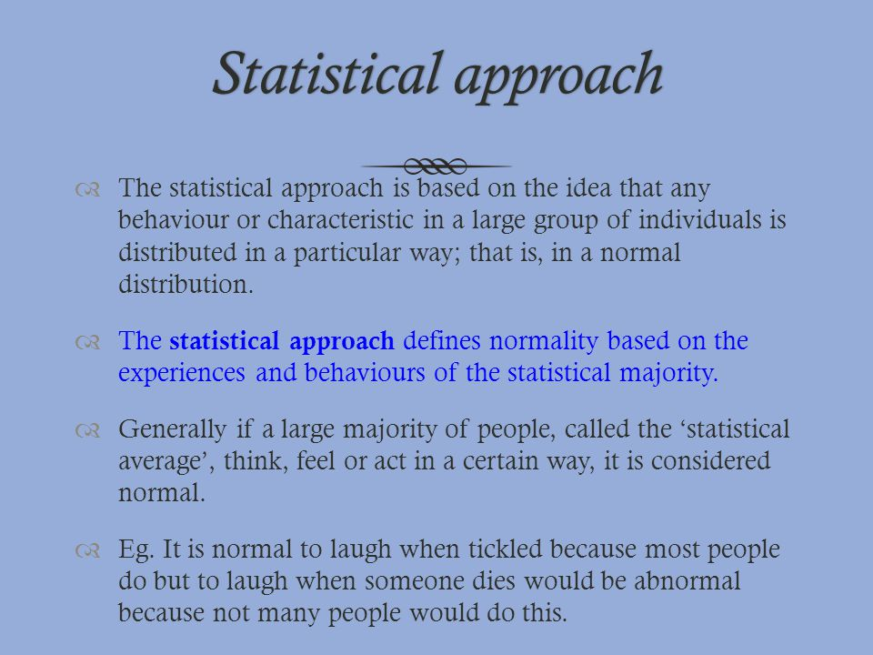 Statistical approachStatistical approach  The statistical approach is based on the idea that any behaviour or characteristic in a large group of indi