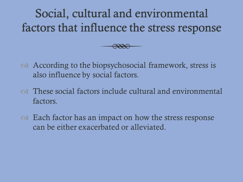 Social, cultural and environmental factors that influence the stress response  According to the biopsychosocial framework, stress is also influence b