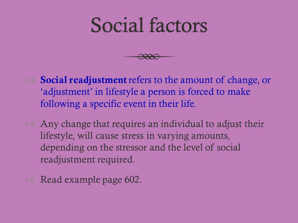 Social factorsSocial factors  Social readjustment refers to the amount of change, or 'adjustment' in lifestyle a person is forced to make following a