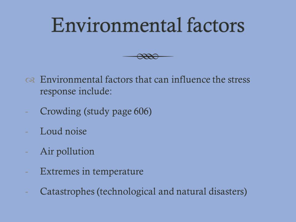Environmental factorsEnvironmental factors  Environmental factors that can influence the stress response include: -Crowding (study page 606) -Loud no