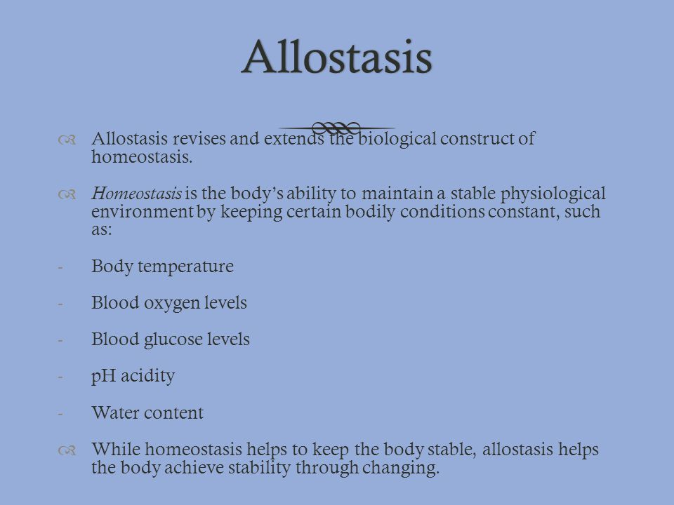 Allostasis  Allostasis revises and extends the biological construct of homeostasis.  Homeostasis is the body's ability to maintain a stable physiolo