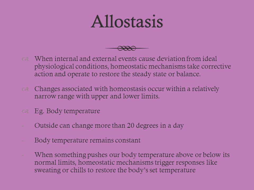 Allostasis  When internal and external events cause deviation from ideal physiological conditions, homeostatic mechanisms take corrective action and