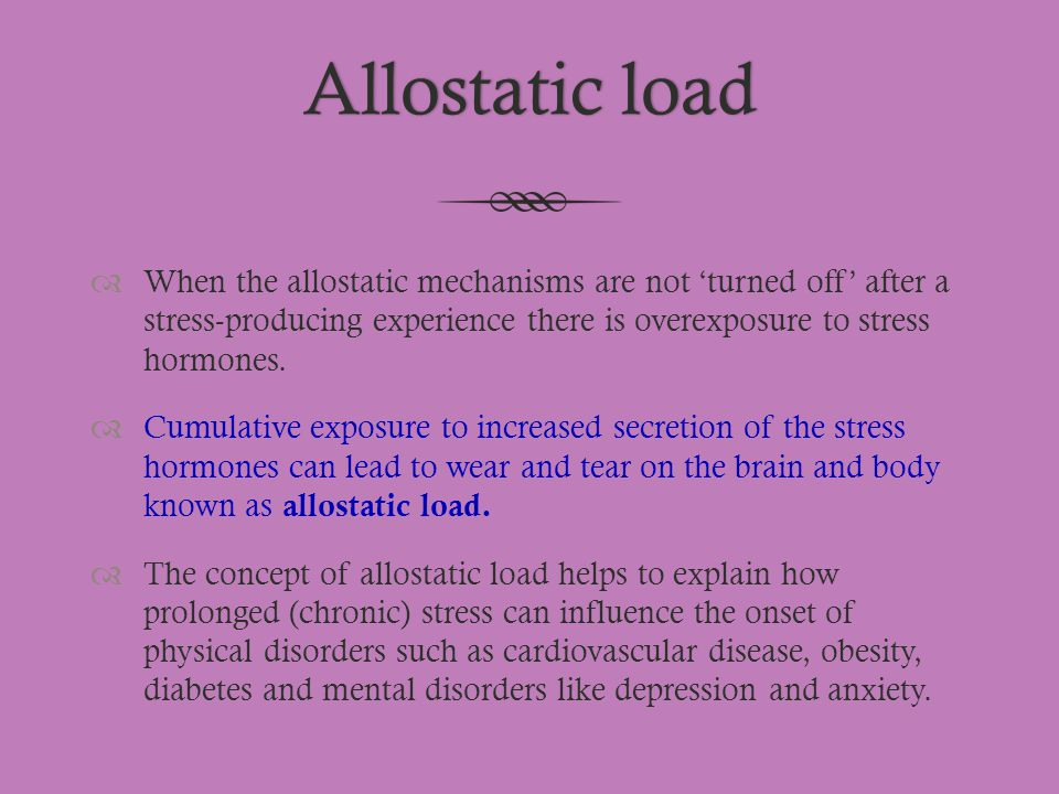 Allostatic loadAllostatic load  When the allostatic mechanisms are not 'turned off' after a stress-producing experience there is overexposure to stre
