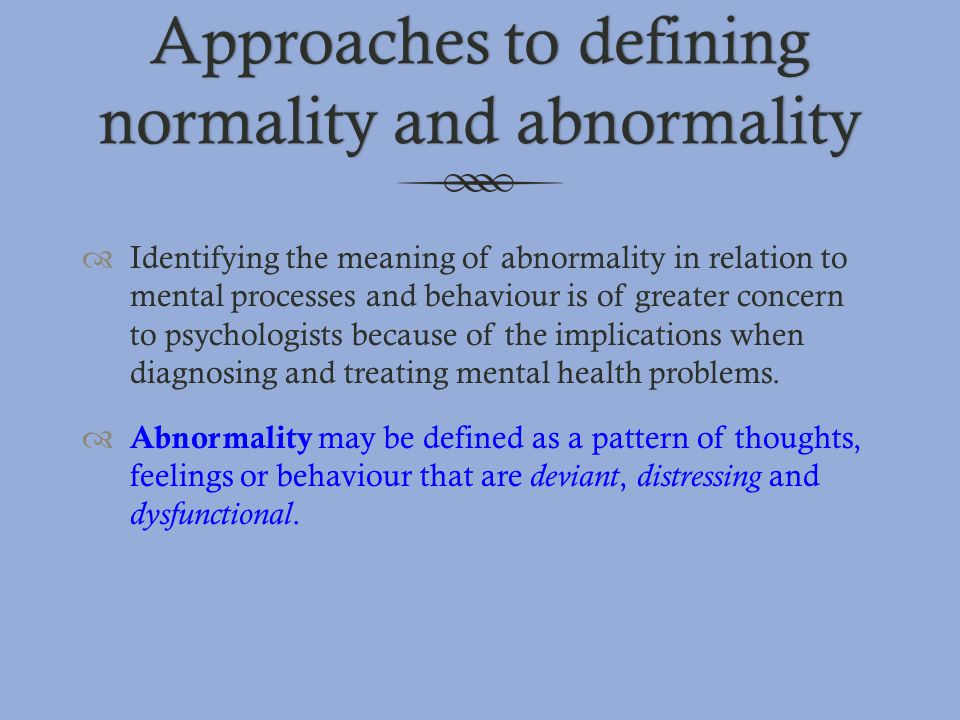 Approaches to defining normality and abnormality  Identifying the meaning of abnormality in relation to mental processes and behaviour is of greater