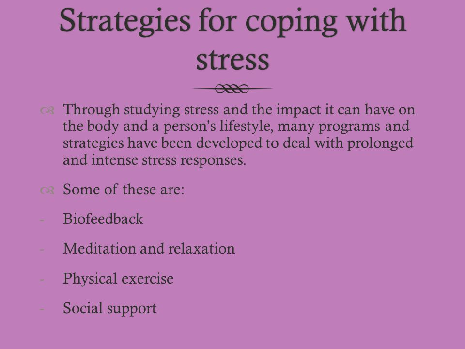 Strategies for coping with stress  Through studying stress and the impact it can have on the body and a person's lifestyle, many programs and strateg