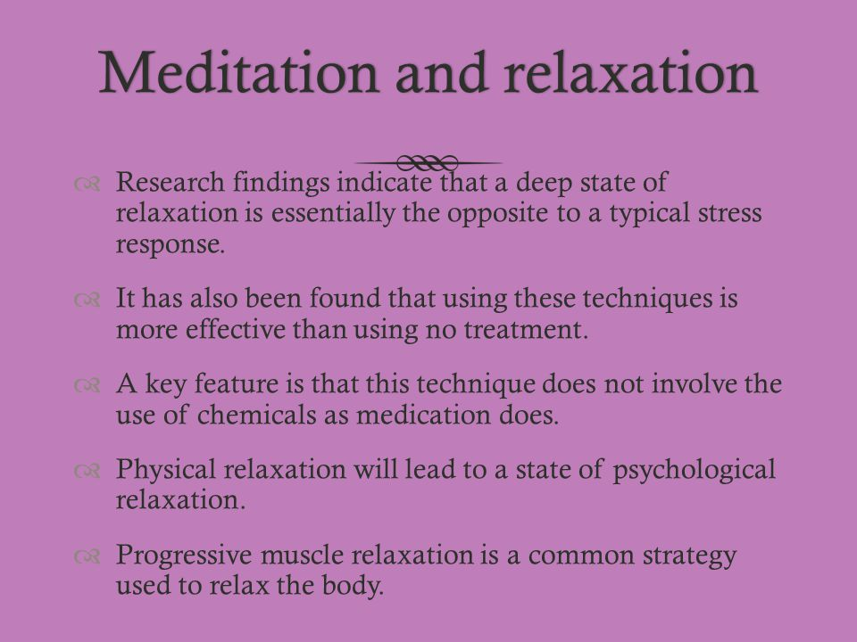 Meditation and relaxationMeditation and relaxation  Research findings indicate that a deep state of relaxation is essentially the opposite to a typic