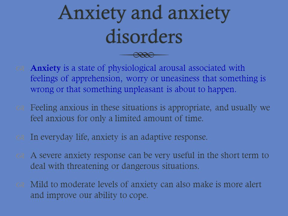 Anxiety and anxiety disorders  Anxiety is a state of physiological arousal associated with feelings of apprehension, worry or uneasiness that somethi