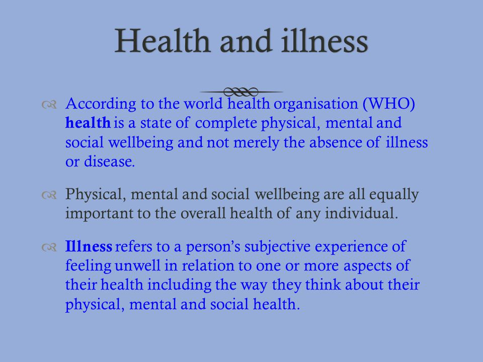 Health and illnessHealth and illness  According to the world health organisation (WHO) health is a state of complete physical, mental and social well