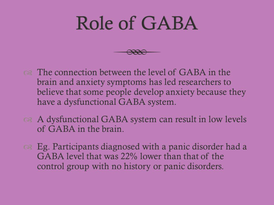 Role of GABARole of GABA  The connection between the level of GABA in the brain and anxiety symptoms has led researchers to believe that some people