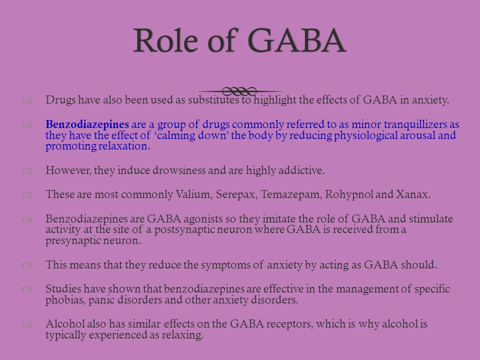 Role of GABARole of GABA  Drugs have also been used as substitutes to highlight the effects of GABA in anxiety.  Benzodiazepines are a group of drug