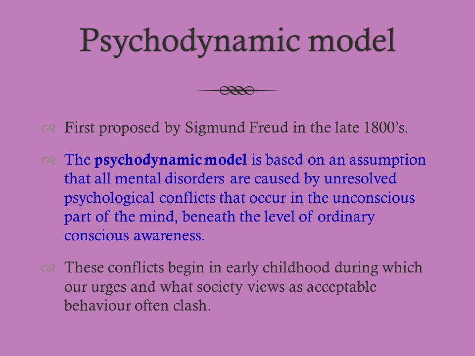 Psychodynamic modelPsychodynamic model  First proposed by Sigmund Freud in the late 1800's.  The psychodynamic model is based on an assumption that