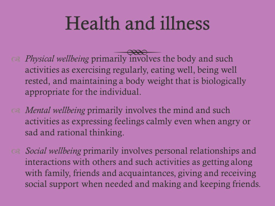 Health and illnessHealth and illness  Physical wellbeing primarily involves the body and such activities as exercising regularly, eating well, being