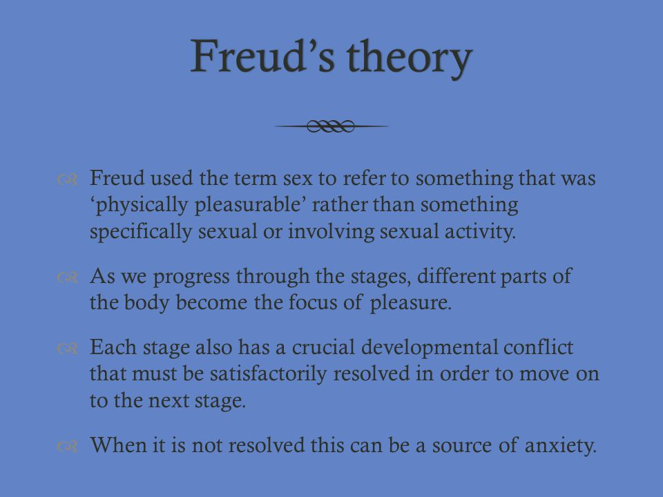 Freud's theoryFreud's theory  Freud used the term sex to refer to something that was 'physically pleasurable' rather than something specifically sexu