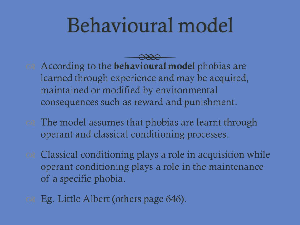 Behavioural modelBehavioural model  According to the behavioural model phobias are learned through experience and may be acquired, maintained or modi
