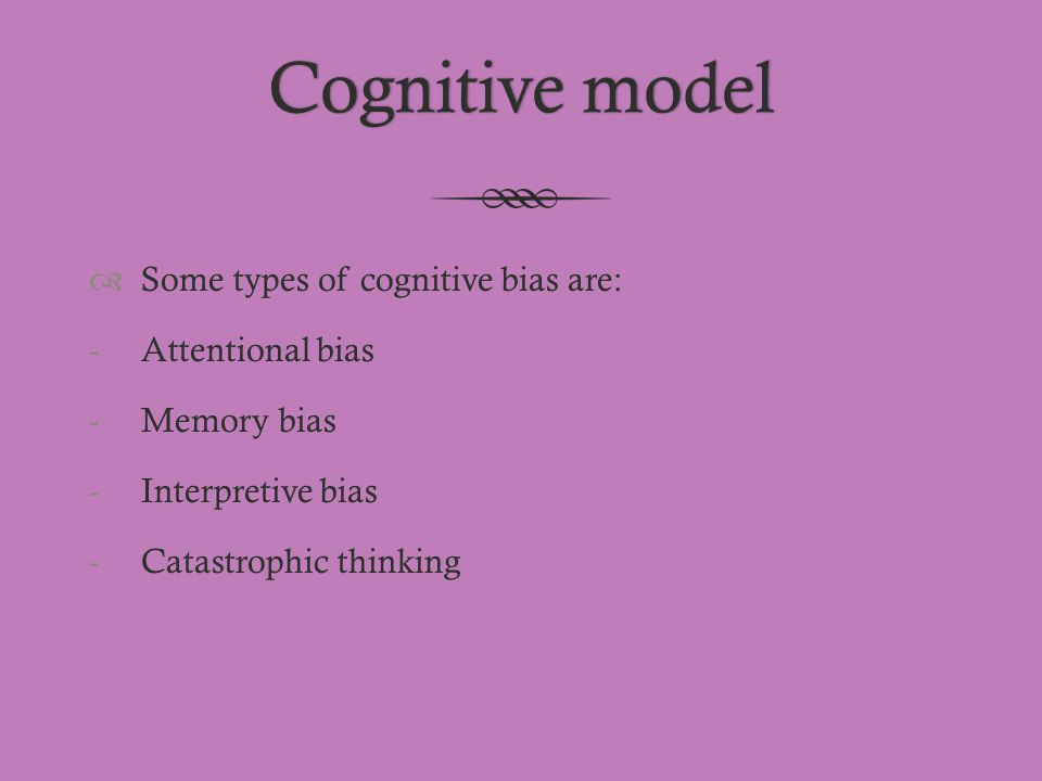 Cognitive modelCognitive model  Some types of cognitive bias are: -Attentional bias -Memory bias -Interpretive bias -Catastrophic thinking