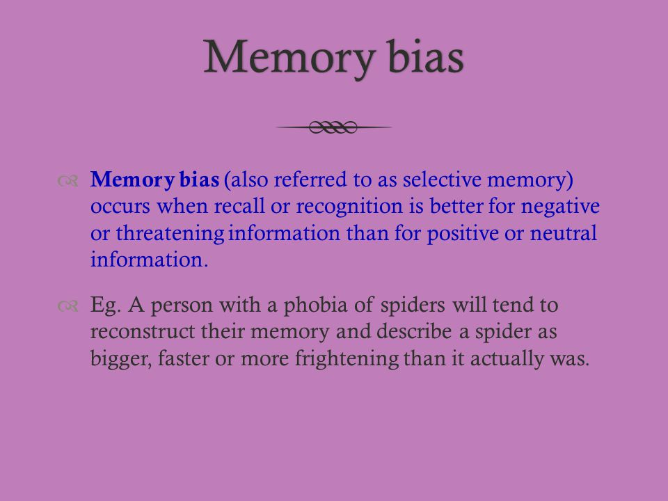 Memory biasMemory bias  Memory bias (also referred to as selective memory) occurs when recall or recognition is better for negative or threatening in