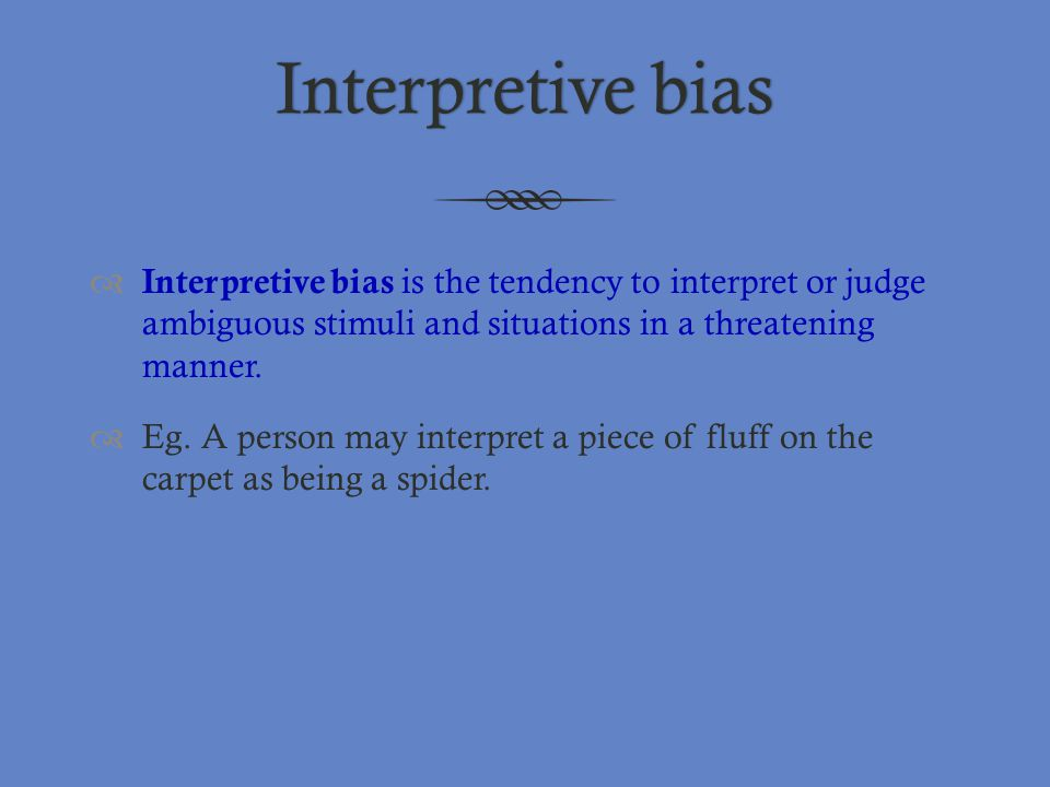 Interpretive biasInterpretive bias  Interpretive bias is the tendency to interpret or judge ambiguous stimuli and situations in a threatening manner.