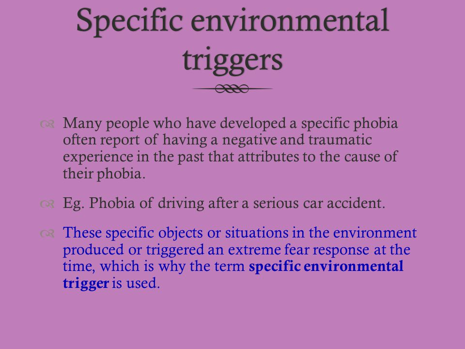 Specific environmental triggers  Many people who have developed a specific phobia often report of having a negative and traumatic experience in the p