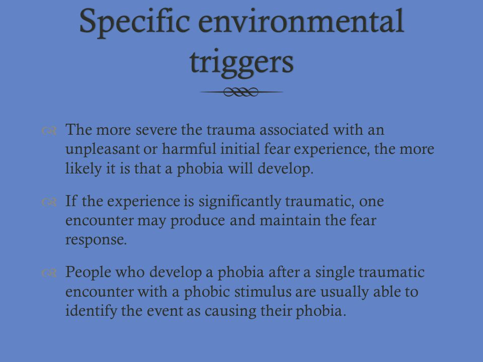 Specific environmental triggers  The more severe the trauma associated with an unpleasant or harmful initial fear experience, the more likely it is t