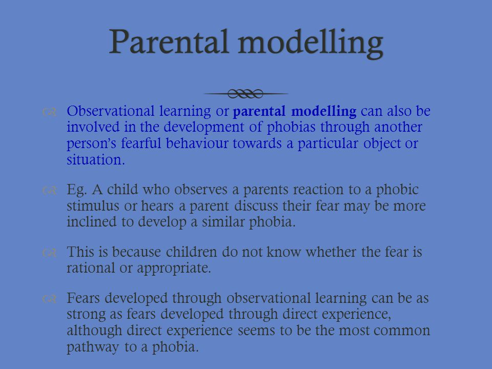 Parental modellingParental modelling  Observational learning or parental modelling can also be involved in the development of phobias through another