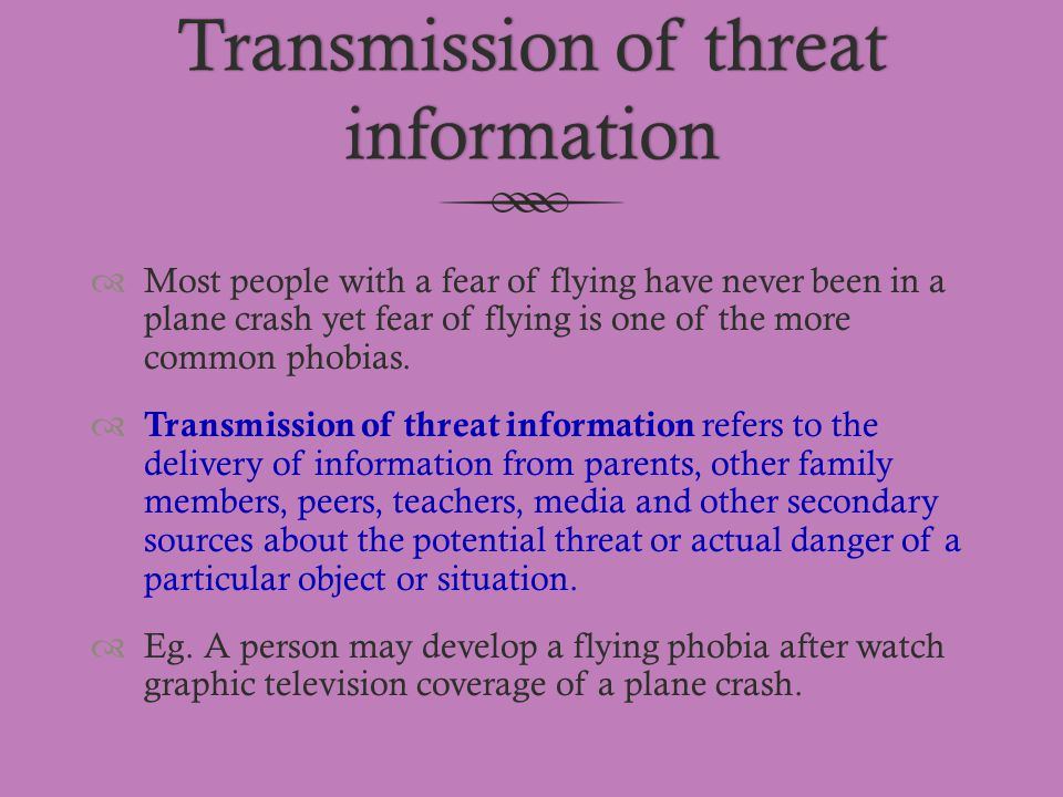 Transmission of threat information  Most people with a fear of flying have never been in a plane crash yet fear of flying is one of the more common p