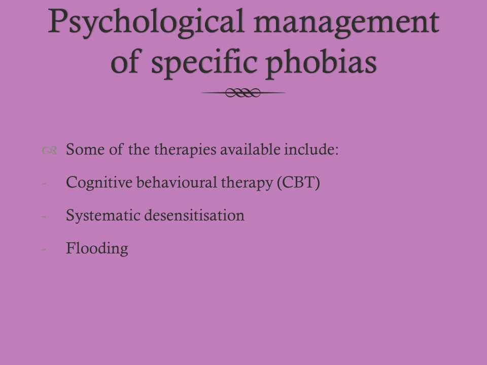 Psychological management of specific phobias  Some of the therapies available include: -Cognitive behavioural therapy (CBT) -Systematic desensitisati