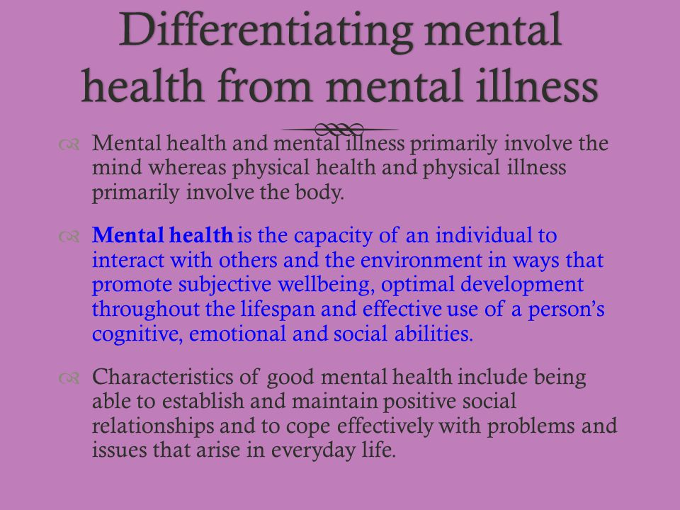 Differentiating mental health from mental illness  Mental health and mental illness primarily involve the mind whereas physical health and physical i