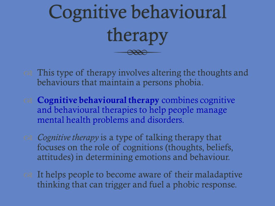 Cognitive behavioural therapy  This type of therapy involves altering the thoughts and behaviours that maintain a persons phobia.  Cognitive behavio