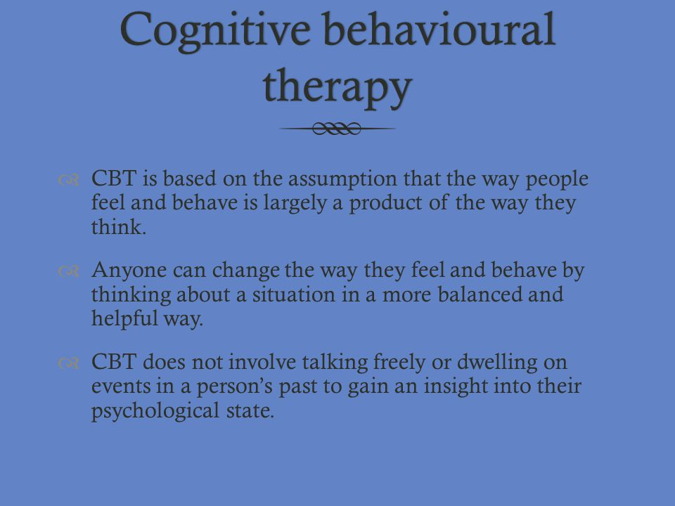Cognitive behavioural therapy  CBT is based on the assumption that the way people feel and behave is largely a product of the way they think.  Anyon