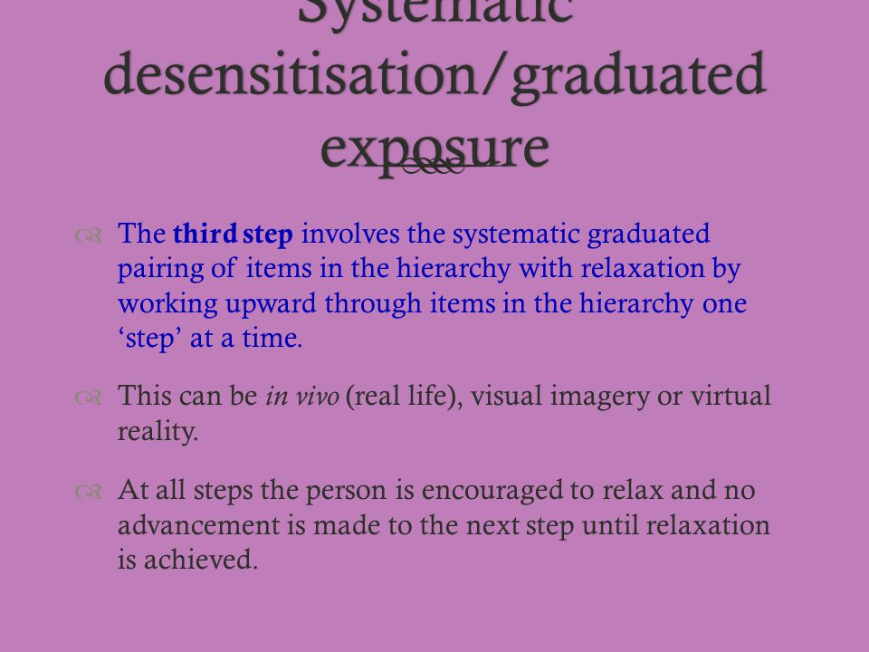 Systematic desensitisation/graduated exposure  The third step involves the systematic graduated pairing of items in the hierarchy with relaxation by