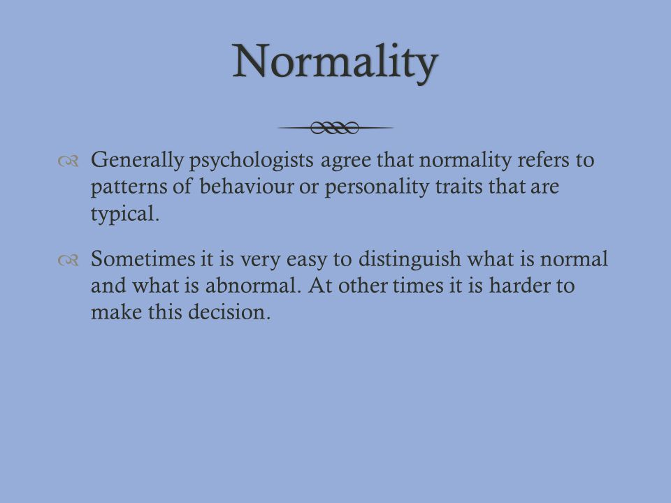 Normality  Generally psychologists agree that normality refers to patterns of behaviour or personality traits that are typical.  Sometimes it is ver
