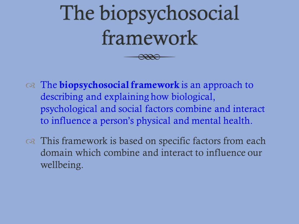 The biopsychosocial framework  The biopsychosocial framework is an approach to describing and explaining how biological, psychological and social fac